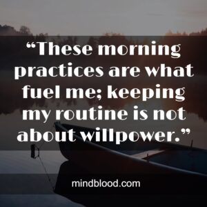 """""""These morning practices are what fuel me; keeping my routine is not about willpower."""""""