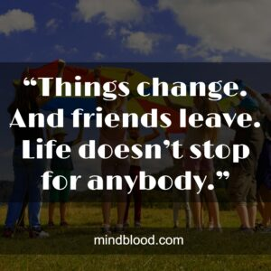 """""""Things change. And friends leave. Life doesn't stop for anybody."""""""