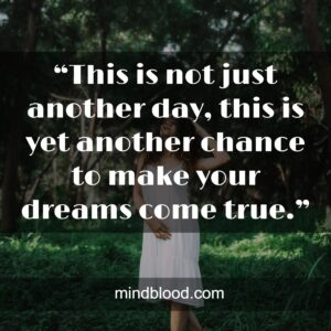 """""""This is not just another day, this is yet another chance to make your dreams come true."""""""