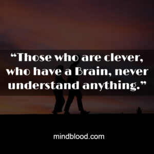 """""""Those who are clever, who have a Brain, never understand anything."""""""