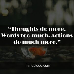 """""""Thoughts do more. Words too much. Actions do much more."""""""