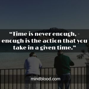 """""""Time is never enough, - enough is the action that you take in a given time."""""""