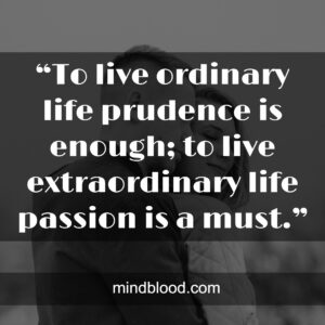 """""""To live ordinary life prudence is enough; to live extraordinary life passion is a must."""""""