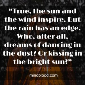 """""""True, the sun and the wind inspire. But the rain has an edge. Who, after all, dreams of dancing in the dust? Or kissing in the bright sun?"""""""