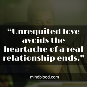 """""""Unrequited love avoids the heartache of a real relationship ends."""""""