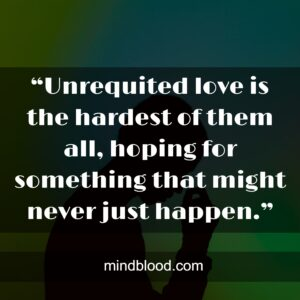 """""""Unrequited love is the hardest of them all, hoping for something that might never just happen."""""""