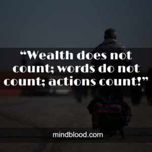 """""""Wealth does not count; words do not count; actions count!"""""""