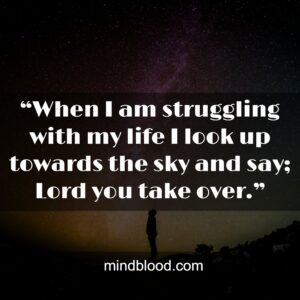 """""""When I am struggling with my life I look up towards the sky and say; Lord you take over."""""""