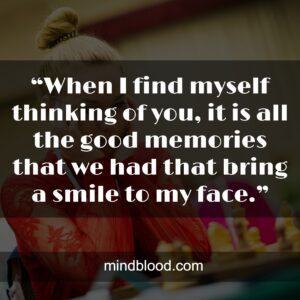 """""""When I find myself thinking of you, it is all the good memories that we had that bring a smile to my face."""""""