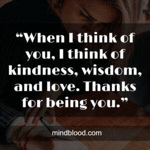 """""""When I think of you, I think of kindness, wisdom, and love. Thanks for being you."""""""