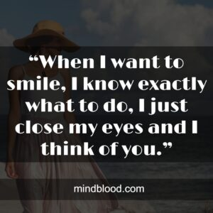"""""""When I want to smile, I know exactly what to do, I just close my eyes and I think of you."""""""