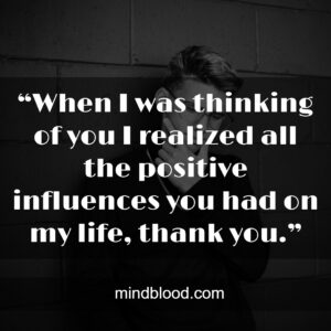 """""""When I was thinking of you I realized all the positive influences you had on my life, thank you."""""""