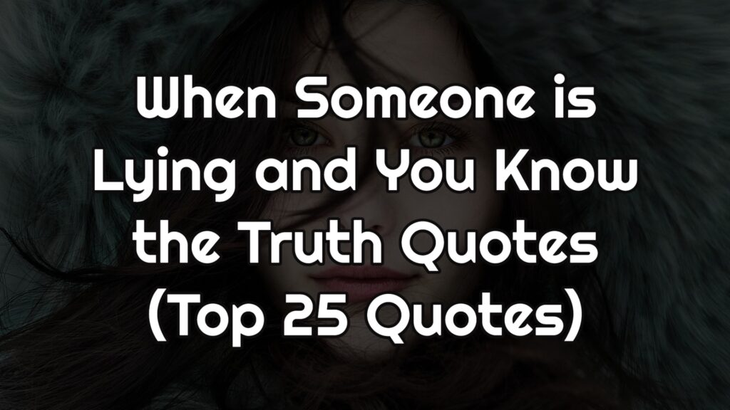 When Someone is Lying and You Know the Truth Quotes (Top 25 Quotes)