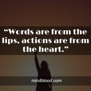 """""""Words are from the lips, actions are from the heart."""""""