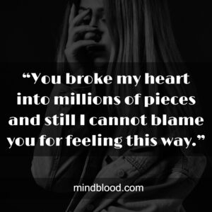 """""""You broke my heart into millions of pieces and still I cannot blame you for feeling this way."""""""