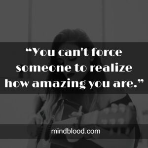 """""""You can't force someone to realize how amazing you are."""""""
