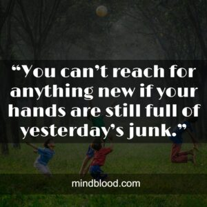 """""""You can't reach for anything new if your hands are still full of yesterday's junk."""""""