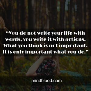 """""""You do not write your life with words, you write it with actions. What you think is not important. It is only important what you do."""""""