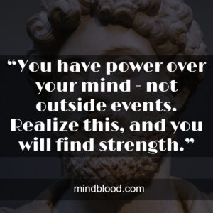 """""""You have power over your mind - not outside events. Realize this, and you will find strength."""""""