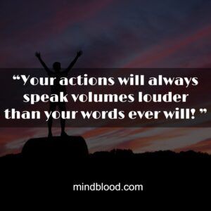 """""""Your actions will always speak volumes louder than your words ever will! """""""