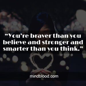 """""""You're braver than you believe and stronger and smarter than you think."""""""