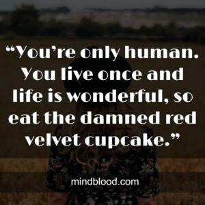"""""""You're only human. You live once and life is wonderful, so eat the damned red velvet cupcake."""""""