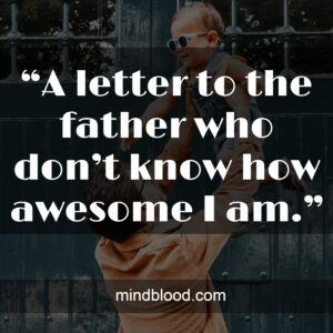 """""""A letter to the father who don't know how awesome I am."""""""