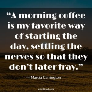 """""""A morning coffee is my favorite way of starting the day, settling the nerves so that they don't later fray."""""""