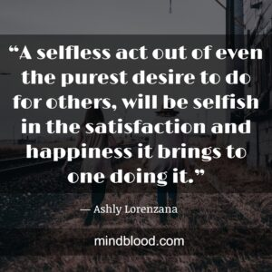 """""""A selfless act out of even the purest desire to do for others, will be selfish in the satisfaction and happiness it brings to one doing it."""""""