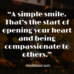 """""""A simple smile. That's the start of opening your heart and being compassionate to others."""""""