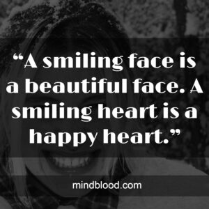 """""""A smiling face is a beautiful face. A smiling heart is a happy heart."""""""