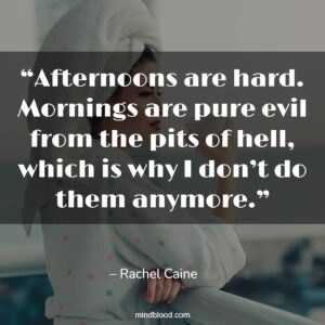"""""""Afternoons are hard. Mornings are pure evil from the pits of hell, which is why I don't do them anymore."""""""