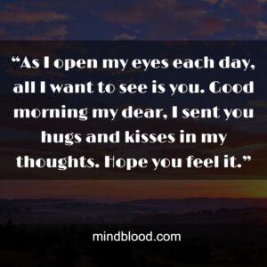 """""""As I open my eyes each day, all I want to see is you. Good morning my dear, I sent you hugs and kisses in my thoughts. Hope you feel it."""""""