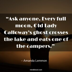 """""""Ask anyone. Every full moon, Old Lady Calloway's ghost crosses the lake and eats one of the campers."""""""