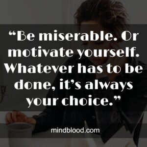 """""""Be miserable. Or motivate yourself. Whatever has to be done, it's always your choice."""""""