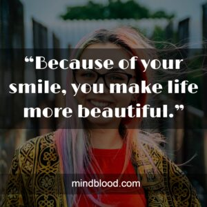 """""""Because of your smile, you make life more beautiful."""""""