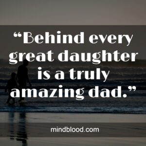 """""""Behind every great daughter is a truly amazing dad."""""""
