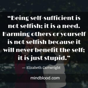 """""""Being self-sufficient is not selfish; it is a need. Harming others or yourself is not selfish because it will never benefit the self; it is just stupid."""""""