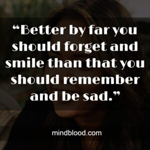 """""""Better by far you should forget and smile than that you should remember and be sad."""""""