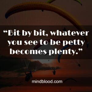 """""""Bit by bit, whatever you see to be petty becomes plenty."""""""