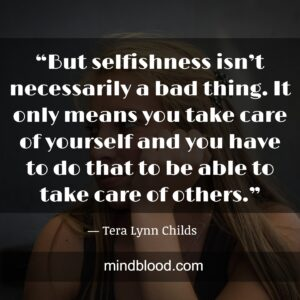 """""""But selfishness isn't necessarily a bad thing. It only means you take care of yourself and you have to do that to be able to take care of others."""""""