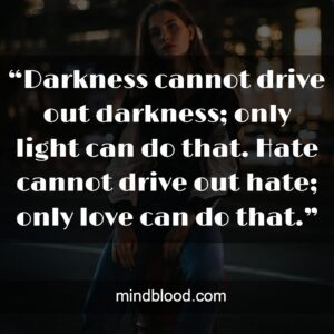 """""""Darkness cannot drive out darkness; only light can do that. Hate cannot drive out hate; only love can do that."""""""