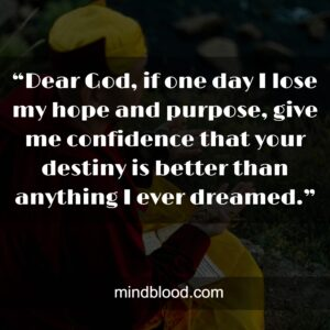 """""""Dear God, if one day I lose my hope and purpose, give me confidence that your destiny is better than anything I ever dreamed."""""""