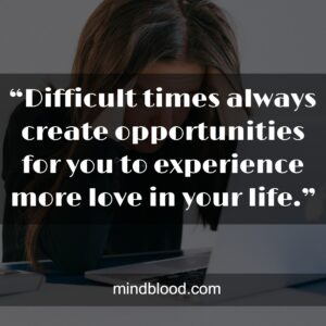 """""""Difficult times always create opportunities for you to experience more love in your life."""""""