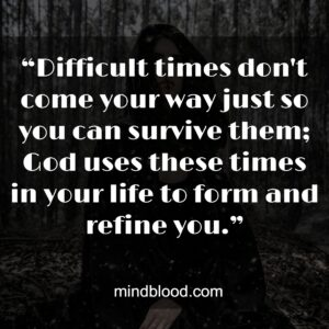 """""""Difficult times don't come your way just so you can survive them; God uses these times in your life to form and refine you."""""""