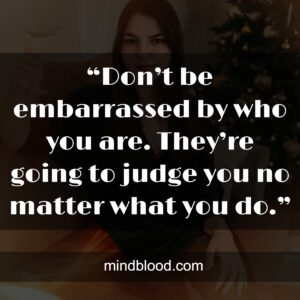 """""""Don't be embarrassed by who you are. They're going to judge you no matter what you do."""""""