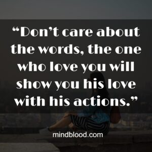 """""""Don't care about the words, the one who love you will show you his love with his actions."""""""