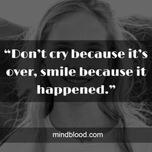"""""""Don't cry because it's over, smile because it happened."""""""