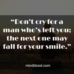 """""""Don't cry for a man who's left you; the next one may fall for your smile."""""""
