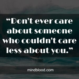 """""""Don't ever care about someone who couldn't care less about you."""""""